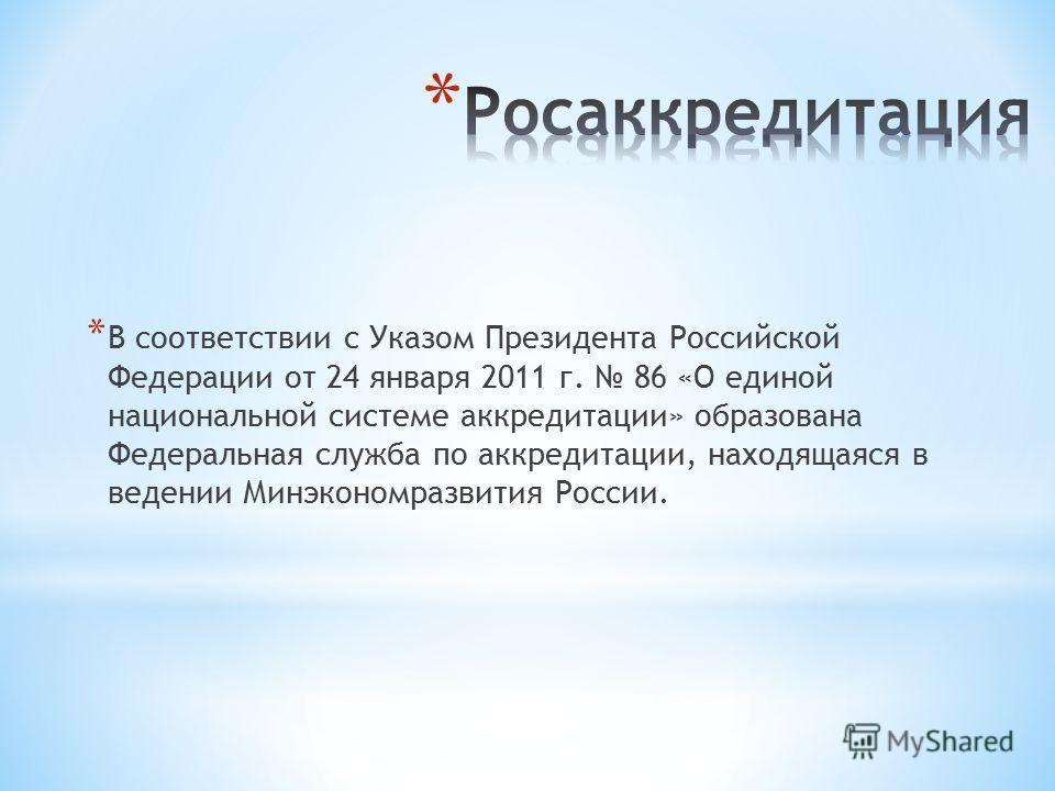 * В соответствии с Указом Президента Российской Федерации от 24 января 2011 г. 86 «О единой национальной системе аккредитации» образована Федеральная служба по аккредитации, находящаяся в ведении Минэкономразвития России.