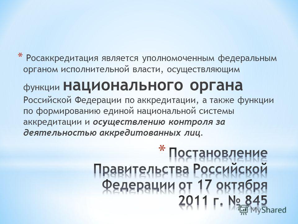 * Росаккредитация является уполномоченным федеральным органом исполнительной власти, осуществляющим функции национального органа Российской Федерации по аккредитации, а также функции по формированию единой национальной системы аккредитации и осуществ