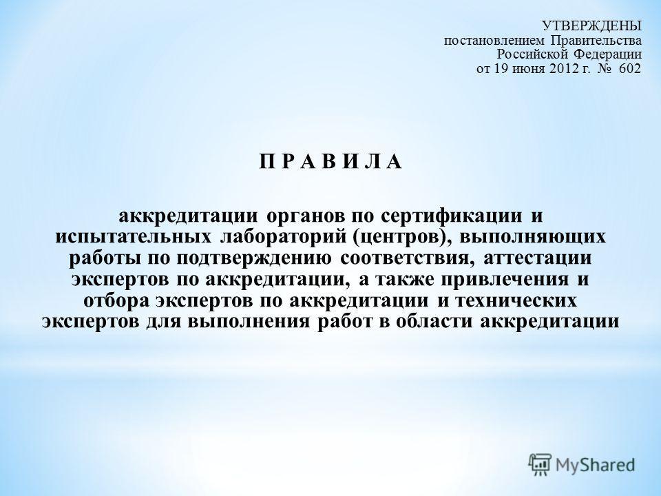 УТВЕРЖДЕНЫ постановлением Правительства Российской Федерации от 19 июня 2012 г. 602 П Р А В И Л А аккредитации органов по сертификации и испытательных лабораторий (центров), выполняющих работы по подтверждению соответствия, аттестации экспертов по ак