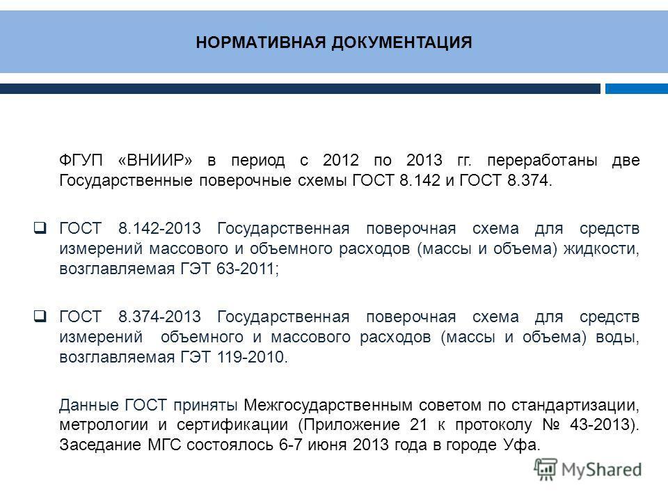 НОРМАТИВНАЯ ДОКУМЕНТАЦИЯ ФГУП «ВНИИР» в период с 2012 по 2013 гг. переработаны две Государственные поверочные схемы ГОСТ 8.142 и ГОСТ 8.374. ГОСТ 8.142-2013 Государственная поверочная схема для средств измерений массового и объемного расходов (массы