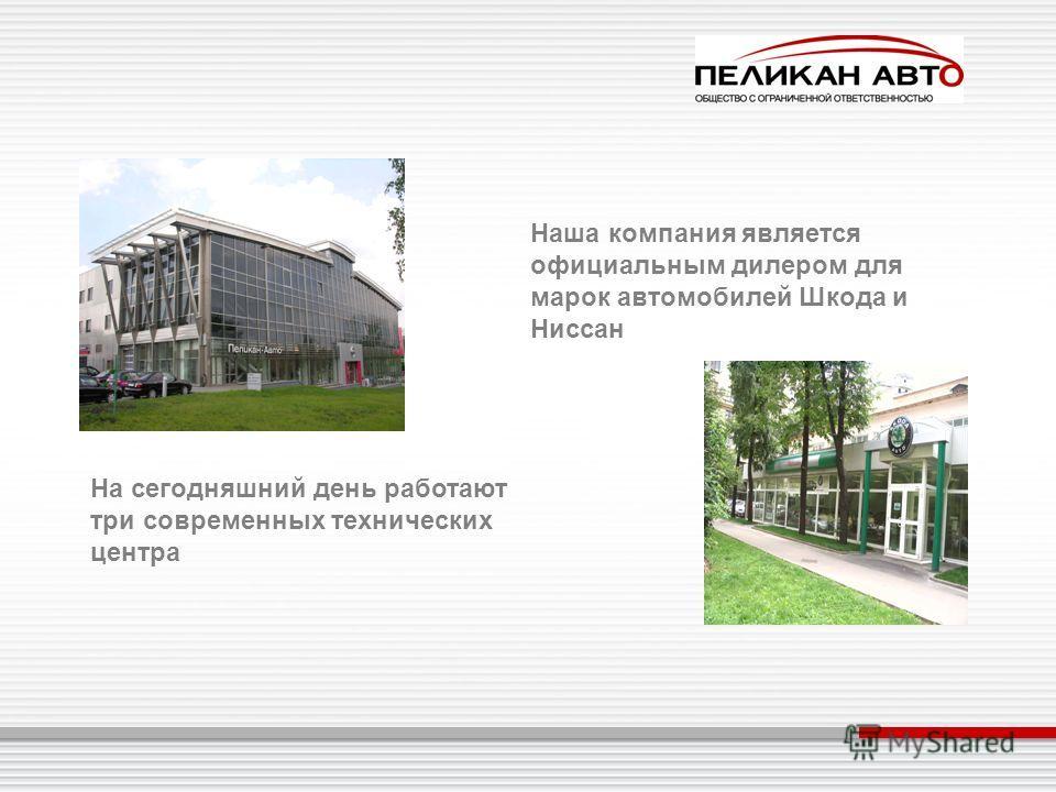 Наша компания является официальным дилером для марок автомобилей Шкода и Ниссан На сегодняшний день работают три современных технических центра