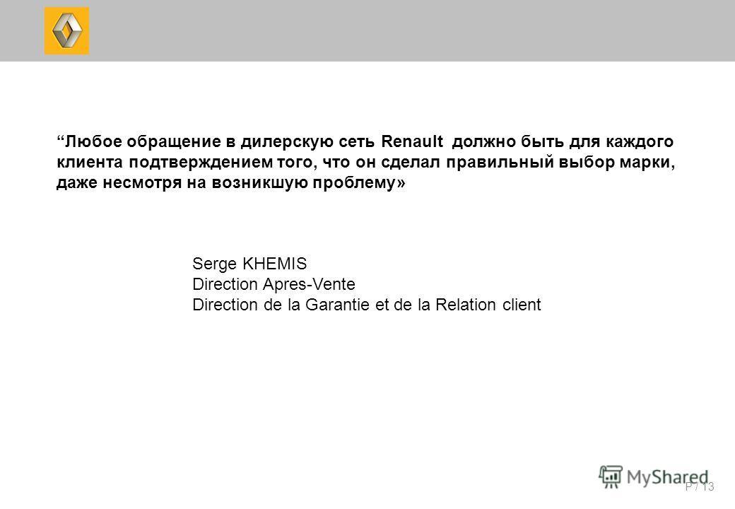 P / 13 Любое обращение в дилерскую сеть Renault должно быть для каждого клиента подтверждением того, что он сделал правильный выбор марки, даже несмотря на возникшую проблему» Serge KHEMIS Direction Apres-Vente Direction de la Garantie et de la Relat