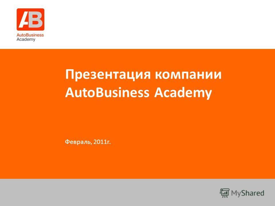Презентация компании AutoBusiness Academy Февраль, 2011г.