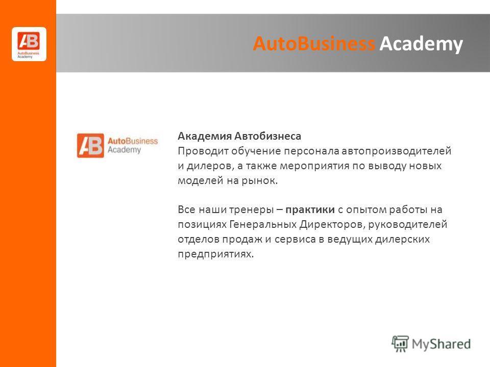 AutoBusiness Academy Академия Автобизнеса Проводит обучение персонала автопроизводителей и дилеров, а также мероприятия по выводу новых моделей на рынок. Все наши тренеры – практики с опытом работы на позициях Генеральных Директоров, руководителей от
