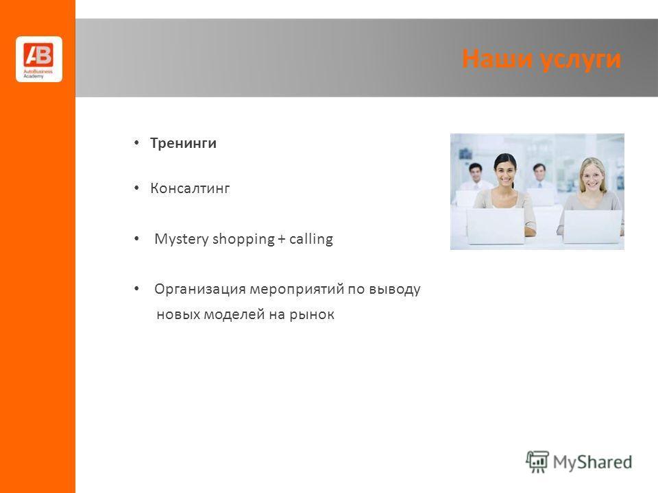 Наши услуги Тренинги Консалтинг Mystery shopping + calling Организация мероприятий по выводу новых моделей на рынок
