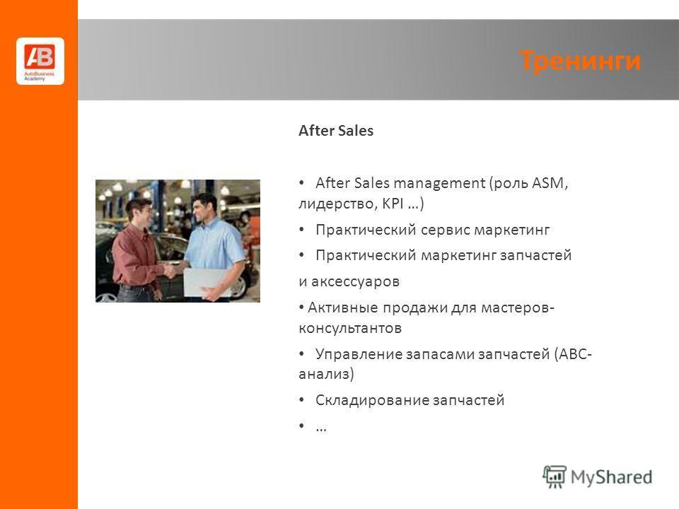Тренинги After Sales After Sales management (роль ASM, лидерство, KPI …) Практический сервис маркетинг Практический маркетинг запчастей и аксессуаров Активные продажи для мастеров- консультантов Управление запасами запчастей (ABC- анализ) Складирован