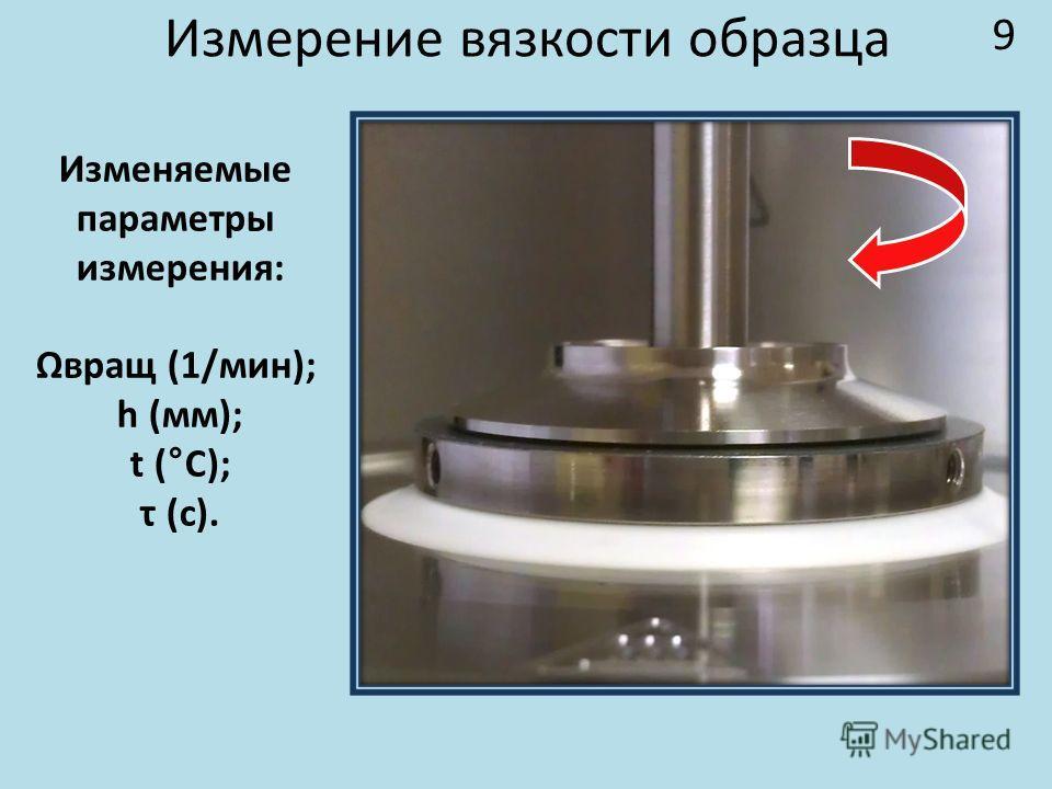 Измерение вязкости образца Изменяемые параметры измерения: Ωвращ (1/мин); h (мм); t (°C); τ (с). 9
