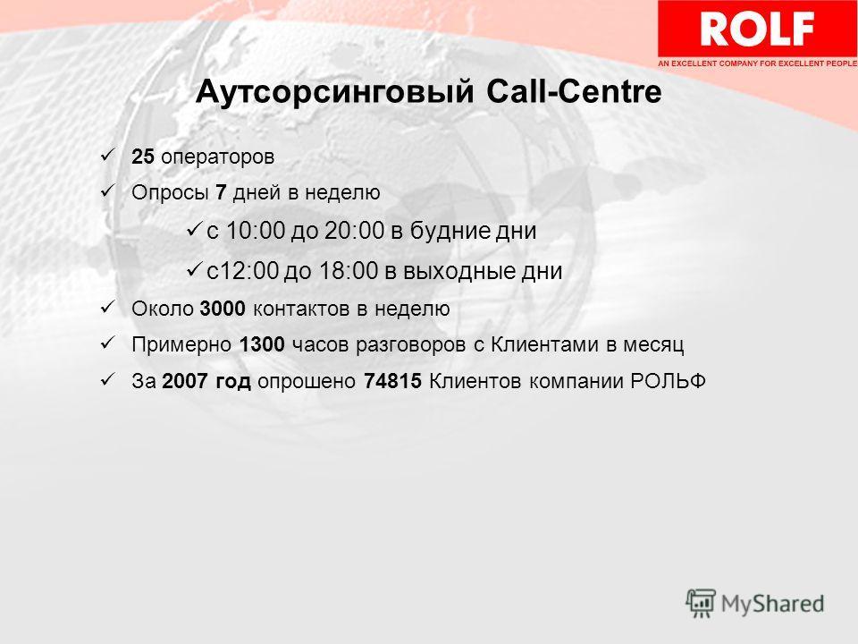 Аутсорсинговый Call-Centre 25 операторов Опросы 7 дней в неделю с 10:00 до 20:00 в будние дни с12:00 до 18:00 в выходные дни Около 3000 контактов в неделю Примерно 1300 часов разговоров с Клиентами в месяц За 2007 год опрошено 74815 Клиентов компании