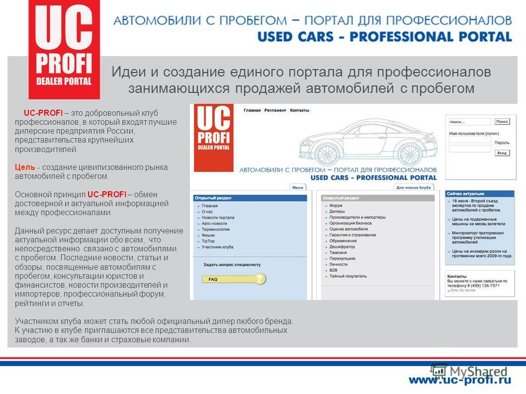 UC-PROFI – это добровольный клуб профессионалов, в который входят лучшие дилерские предприятия России, представительства крупнейших производителей. Цель - создание цивилизованного рынка автомобилей с пробегом. Основной принцип UC-PROFI – обмен достов