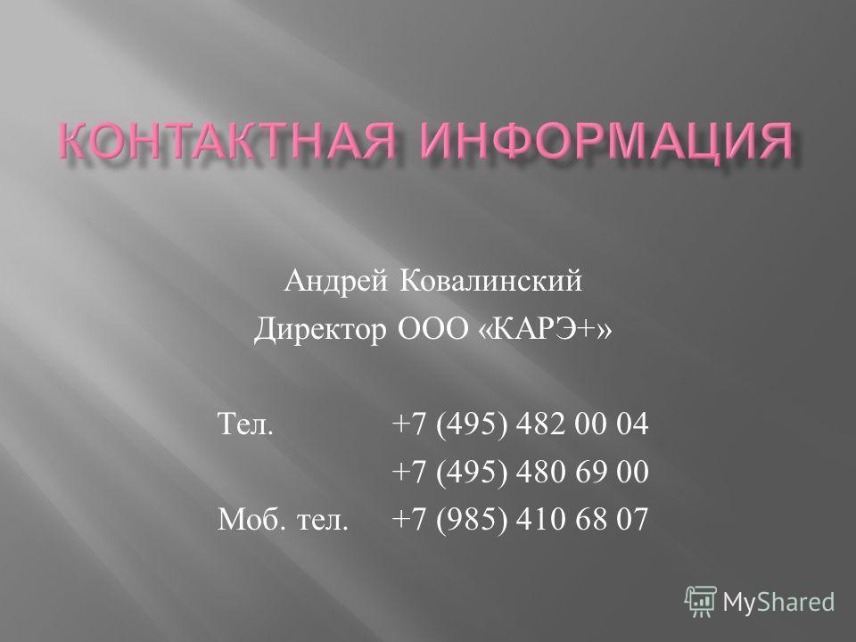 Андрей Ковалинский Директор ООО « КАРЭ +» Тел. +7 (495) 482 00 04 +7 (495) 480 69 00 Моб. тел. +7 (985) 410 68 07