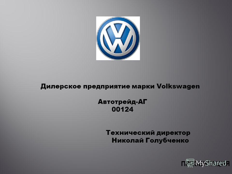 Дилерское предприятие марки Volkswagen Автотрейд-АГ 00124 Технический директор Николай Голубченко ПРЕЗЕНТАЦИЯ