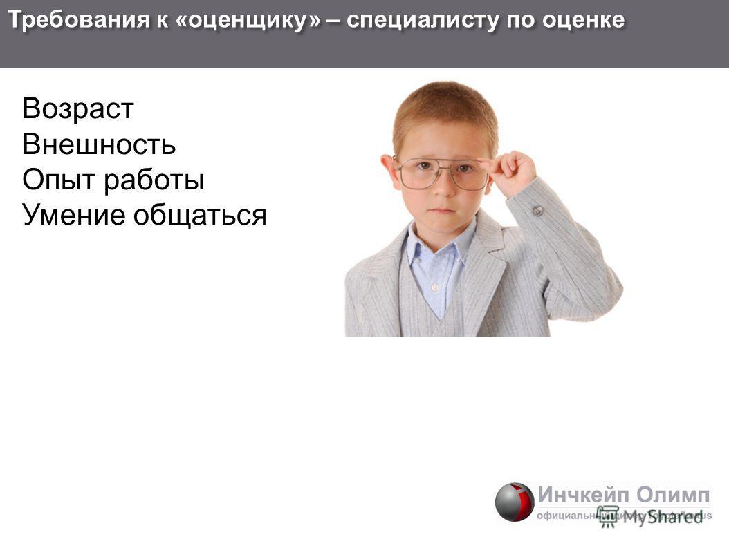 Требования к « оценщику » – специалисту по оценке Возраст Внешность Опыт работы Умение общаться