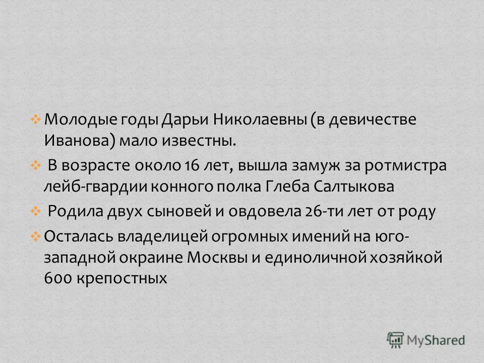 Молодые годы Дарьи Николаевны (в девичестве Иванова) мало известны. В возрасте около 16 лет, вышла замуж за ротмистра лейб-гвардии конного полка Глеба Салтыкова Родила двух сыновей и овдовела 26-ти лет от роду Осталась владелицей огромных имений на ю