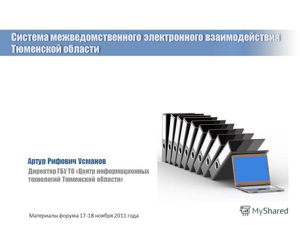 Система межведомственного электронного взаимодействия Тюменской области Артур Рифович Усманов Директор ГБУ ТО «Центр информационных технологий Тюменской области» Материалы форума 17-18 ноября 2011 года