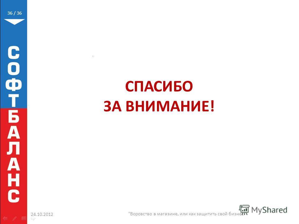/ 36 24.10.2012 Воровство в магазине, или как защитить свой бизнес 36 СПАСИБО ЗА ВНИМАНИЕ!