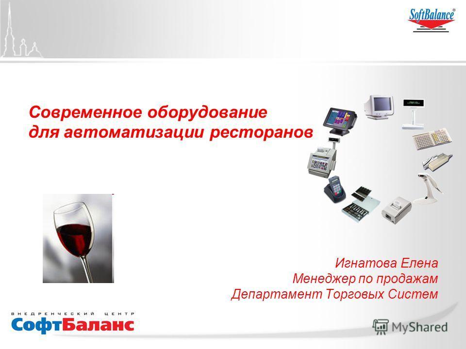 Современное оборудование для автоматизации ресторанов Игнатова Елена Менеджер по продажам Департамент Торговых Систем