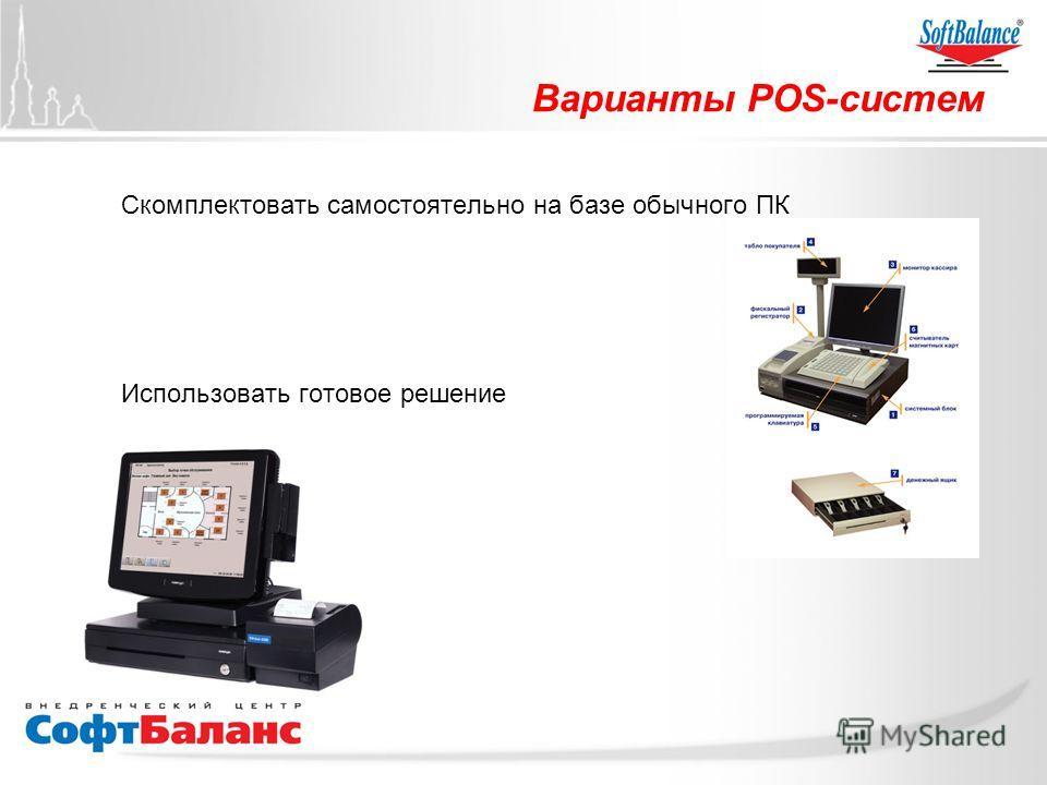 Варианты POS-систем Скомплектовать самостоятельно на базе обычного ПК Использовать готовое решение
