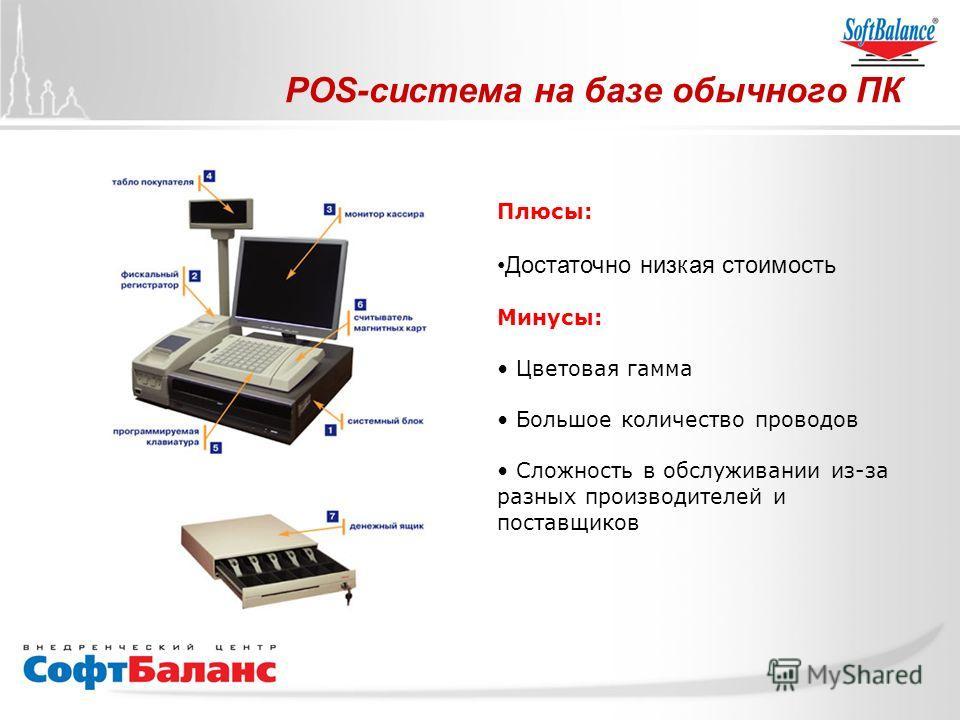 POS-система на базе обычного ПК Плюсы: Достаточно низкая стоимость Минусы: Цветовая гамма Большое количество проводов Сложность в обслуживании из-за разных производителей и поставщиков