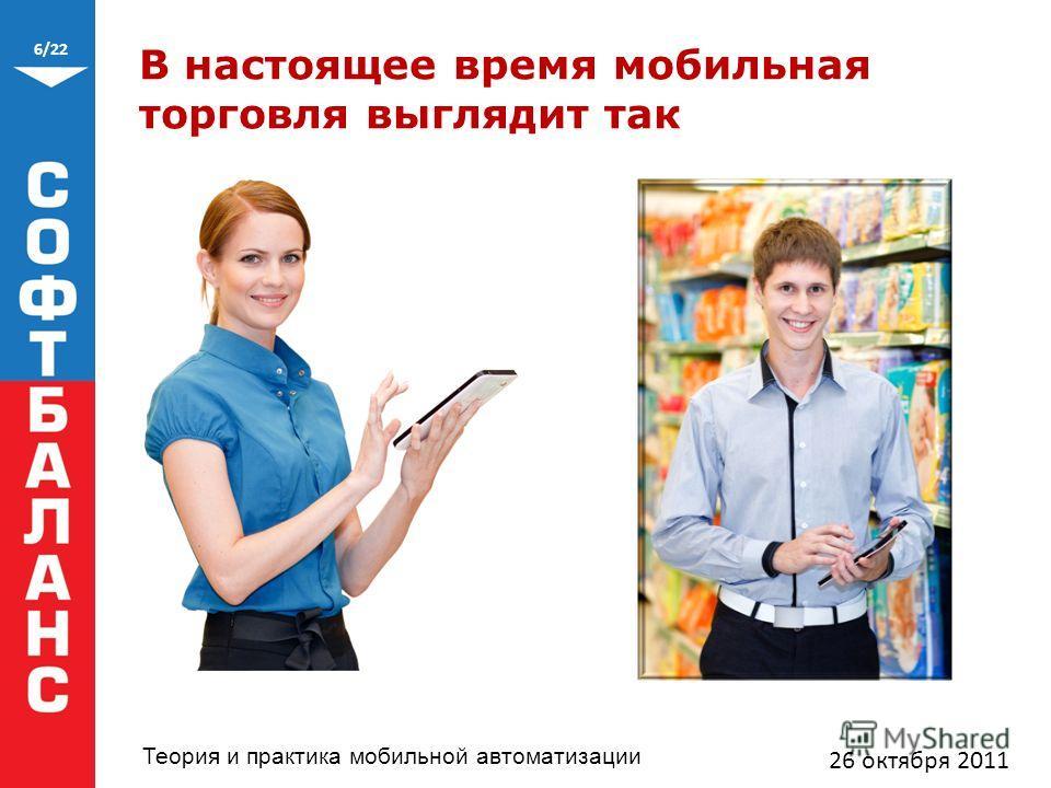 6/226/22 Теория и практика мобильной автоматизации В настоящее время мобильная торговля выглядит так 26 октября 2011