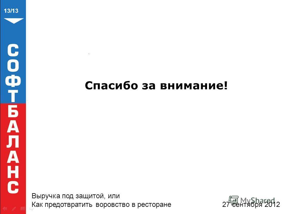 Спасибо за внимание! Выручка под защитой, или Как предотвратить воровство в ресторане 27 сентября 2012 13/13