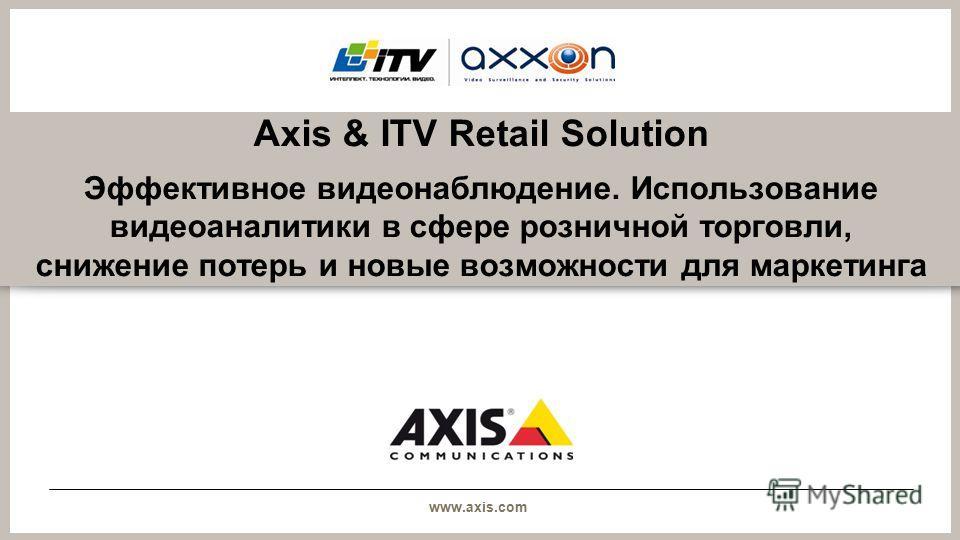 www.axis.com Axis & ITV Retail Solution Эффективное видеонаблюдение. Использование видеоаналитики в сфере розничной торговли, снижение потерь и новые возможности для маркетинга