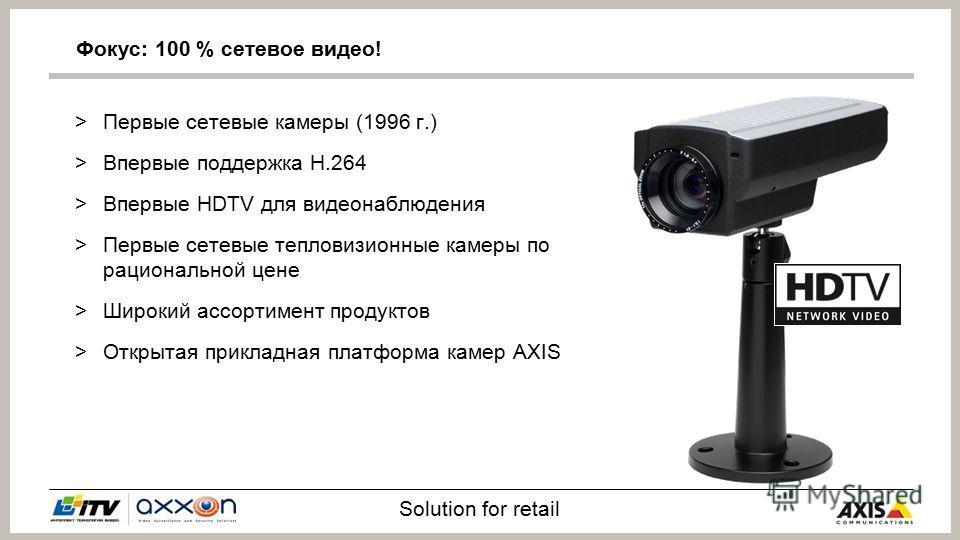 Solution for retail >Первые сетевые камеры (1996 г.) >Впервые поддержка H.264 >Впервые HDTV для видеонаблюдения >Первые сетевые тепловизионные камеры по рациональной цене >Широкий ассортимент продуктов >Открытая прикладная платформа камер AXIS Фокус: