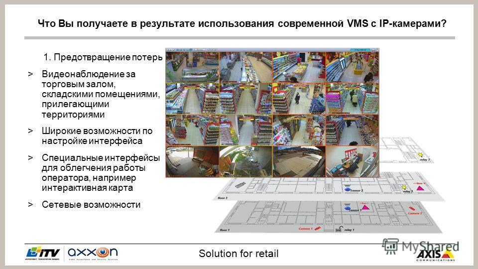 Solution for retail 1. Предотвращение потерь >Видеонаблюдение за торговым залом, складскими помещениями, прилегающими территориями >Широкие возможности по настройке интерфейса >Специальные интерфейсы для облегчения работы оператора, например интеракт