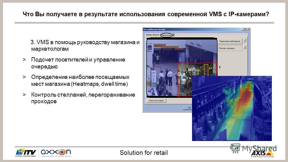 Solution for retail 3. VMS в помощь руководству магазина и маркетологам >Подсчет посетителей и управление очередью >Определение наиболее посещаемых мест магазина (Heatmaps, dwell time) >Контроль стеллажей, перегораживание проходов Что Вы получаете в