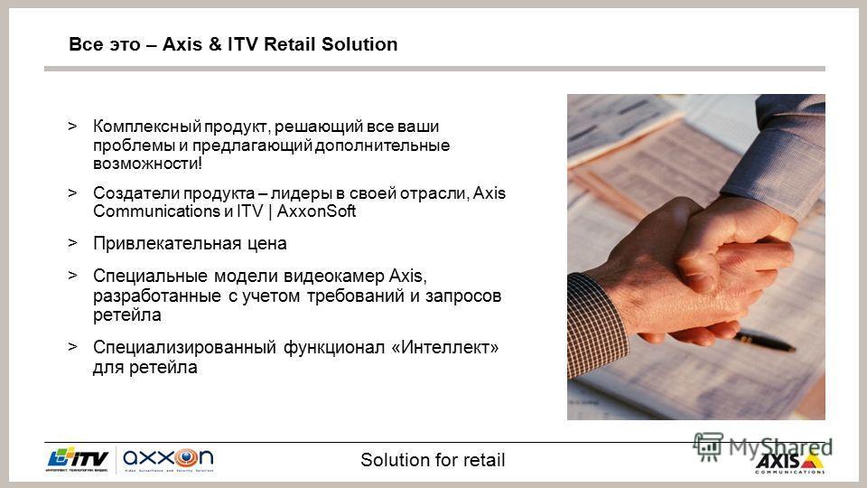 Solution for retail >Комплексный продукт, решающий все ваши проблемы и предлагающий дополнительные возможности! >Создатели продукта – лидеры в своей отрасли, Axis Communications и ITV | AxxonSoft >Привлекательная цена >Специальные модели видеокамер A