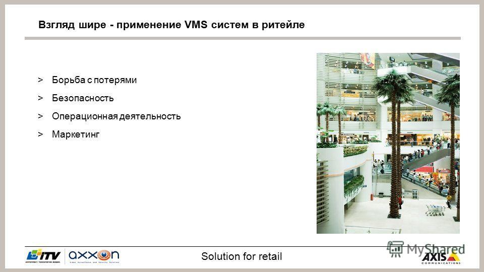 Solution for retail >Борьба с потерями >Безопасность >Операционная деятельность >Маркетинг Взгляд шире - применение VMS систем в ритейле