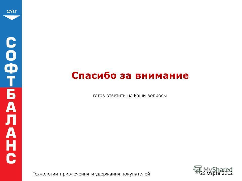 17/17 Технологии привлечения и удержания покупателей Спасибо за внимание готов ответить на Ваши вопросы 29 марта 2012