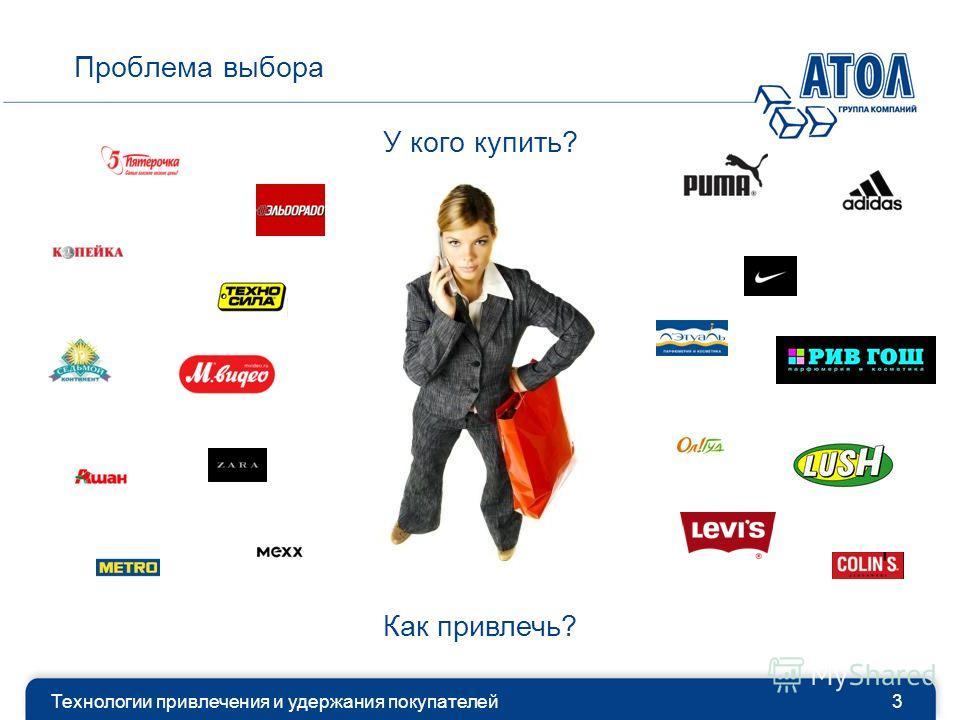 Проблема выбора Технологии привлечения и удержания покупателей3 У кого купить? Как привлечь?
