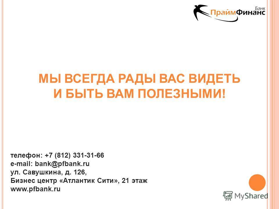 МЫ ВСЕГДА РАДЫ ВАС ВИДЕТЬ И БЫТЬ ВАМ ПОЛЕЗНЫМИ! телефон: +7 (812) 331-31-66 e-mail: bank@pfbank.ru ул. Савушкина, д. 126, Бизнес центр «Атлантик Сити», 21 этаж www.pfbank.ru