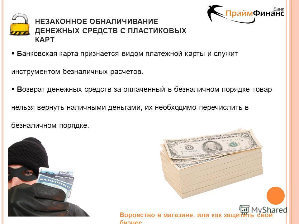 Воровство в магазине, или как защитить свой бизнес НЕЗАКОННОЕ ОБНАЛИЧИВАНИЕ ДЕНЕЖНЫХ СРЕДСТВ С ПЛАСТИКОВЫХ КАРТ Банковская карта признается видом платежной карты и служит инструментом безналичных расчетов. Возврат денежных средств за оплаченный в без