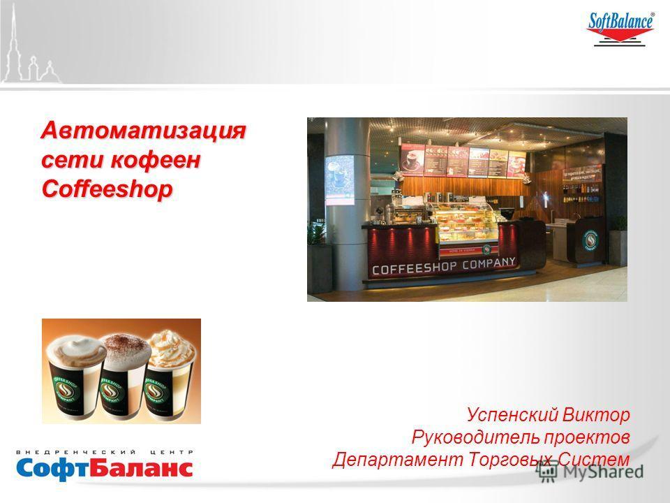 Автоматизация сети кофеен Coffeeshop Успенский Виктор Руководитель проектов Департамент Торговых Систем