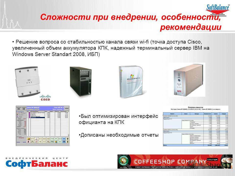 Сложности при внедрении, особенности, рекомендации Решение вопроса со стабильностью канала связи wi-fi (точка доступа Cisco, увеличенный объем аккумулятора КПК, надежный терминальный сервер IBM на Windows Sеrver Standart 2008, ИБП) Был оптимизирован