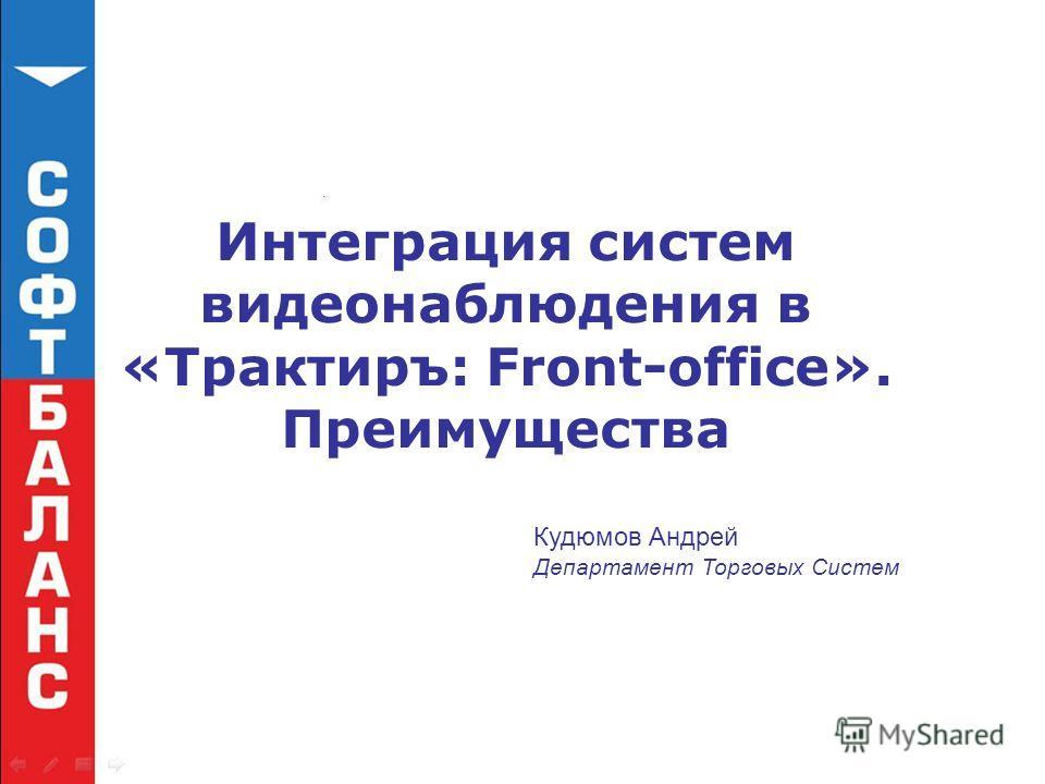 Интеграция систем видеонаблюдения в «Трактиръ: Front-office». Преимущества Кудюмов Андрей Департамент Торговых Систем