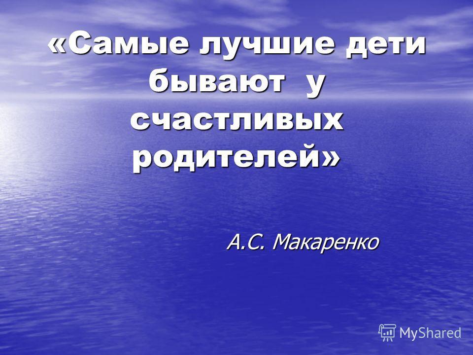 «Самые лучшие дети бывают у счастливых родителей» А.С. Макаренко