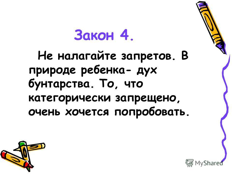 Закон 4. Не налагайте запретов. В природе ребенка- дух бунтарства. То, что категорически запрещено, очень хочется попробовать.