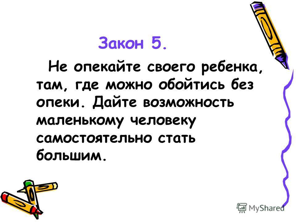 Закон 5. Не опекайте своего ребенка, там, где можно обойтись без опеки. Дайте возможность маленькому человеку самостоятельно стать большим.