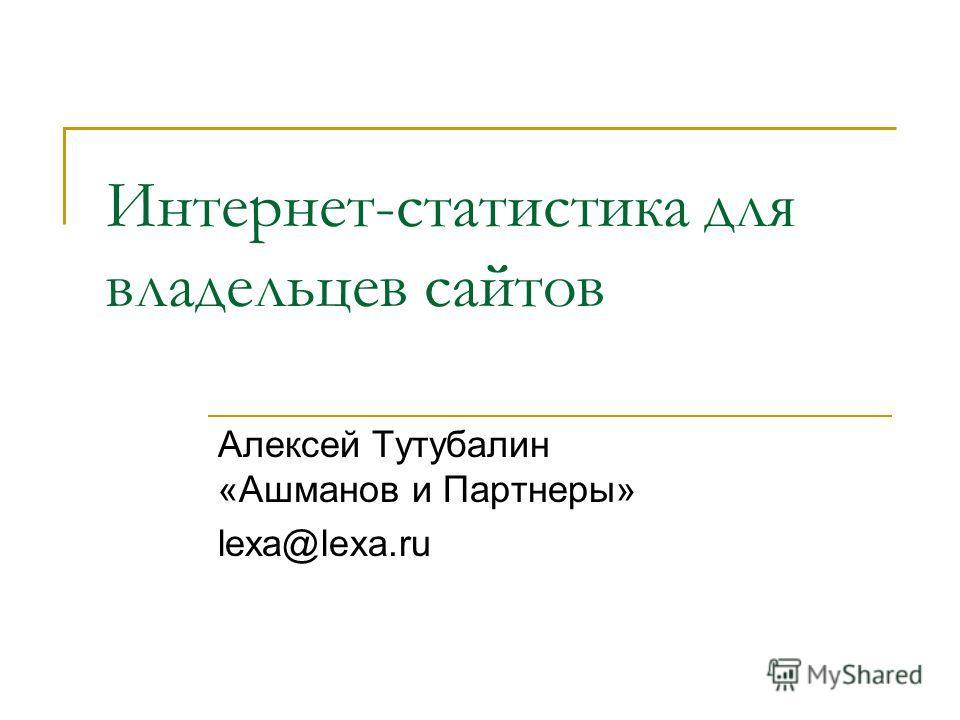 Интернет-статистика для владельцев сайтов Алексей Тутубалин «Ашманов и Партнеры» lexa@lexa.ru