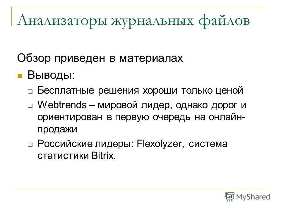 Анализаторы журнальных файлов Обзор приведен в материалах Выводы: Бесплатные решения хороши только ценой Webtrends – мировой лидер, однако дорог и ориентирован в первую очередь на онлайн- продажи Российские лидеры: Flexolyzer, система статистики Bitr
