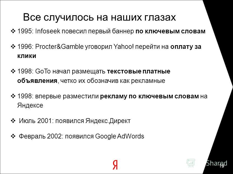 19 Все случилось на наших глазах 1995: Infoseek повесил первый баннер по ключевым словам 1996: Procter&Gamble уговорил Yahoo! перейти на оплату за клики 1998: GoTo начал размещать текстовые платные объявления, четко их обозначив как рекламные 1998: в
