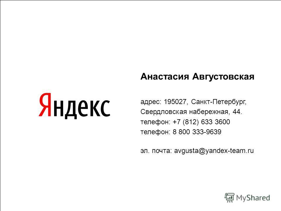 25 Анастасия Августовская адрес: 195027, Санкт-Петербург, Cвердловская набережная, 44. телефон: +7 (812) 633 3600 телефон: 8 800 333-9639 эл. почта: avgusta@yandex-team.ru