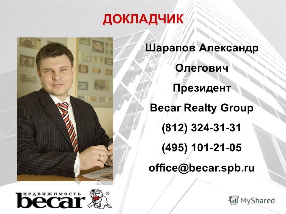 ДОКЛАДЧИК Шарапов Александр Олегович Президент Becar Realty Group (812) 324-31-31 (495) 101-21-05 office@becar.spb.ru