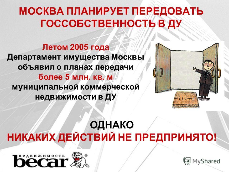 МОСКВА ПЛАНИРУЕТ ПЕРЕДОВАТЬ ГОССОБСТВЕННОСТЬ В ДУ Летом 2005 года Департамент имущества Москвы объявил о планах передачи более 5 млн. кв. м муниципальной коммерческой недвижимости в ДУ ОДНАКО НИКАКИХ ДЕЙСТВИЙ НЕ ПРЕДПРИНЯТО!