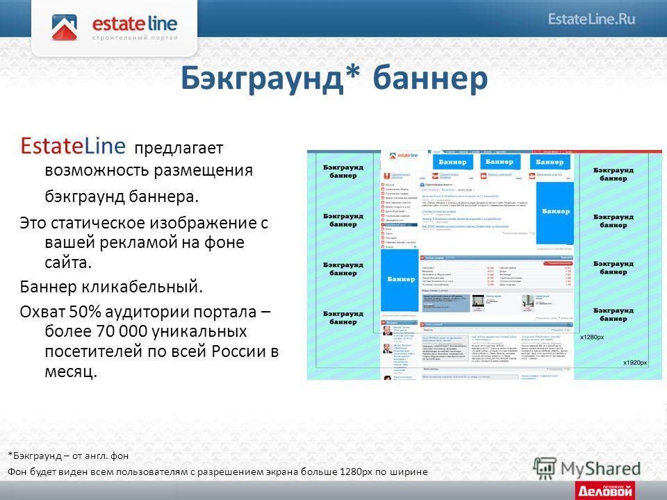 Бэкграунд* баннер EstateLine предлагает возможность размещения бэкграунд баннера. Это статическое изображение с вашей рекламой на фоне сайта. Баннер кликабельный. Охват 50% аудитории портала – более 70 000 уникальных посетителей по всей России в меся
