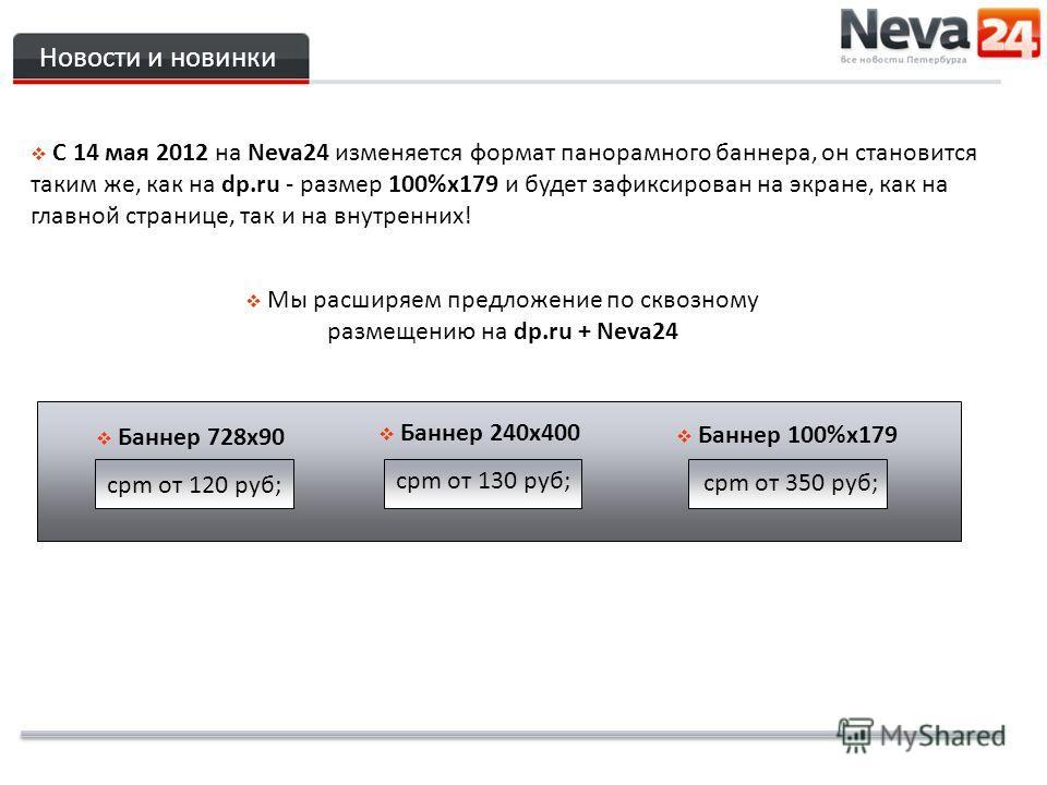 Новости и новинки C 14 мая 2012 на Neva24 изменяется формат панорамного баннера, он становится таким же, как на dp.ru - размер 100%х179 и будет зафиксирован на экране, как на главной странице, так и на внутренних! Мы расширяем предложение по сквозном