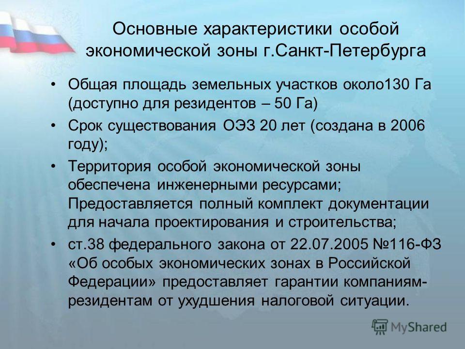 Основные характеристики особой экономической зоны г.Санкт-Петербурга Общая площадь земельных участков около130 Га (доступно для резидентов – 50 Га) Срок существования ОЭЗ 20 лет (создана в 2006 году); Территория особой экономической зоны обеспечена и