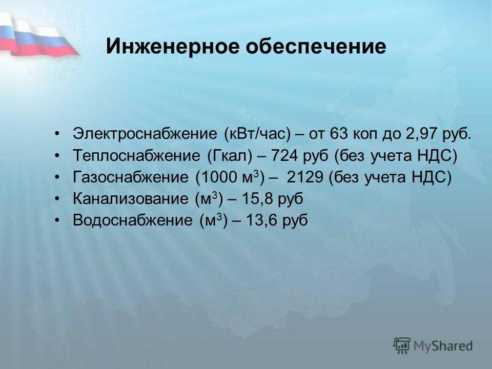 Инженерное обеспечение Электроснабжение (кВт/час) – от 63 коп до 2,97 руб. Теплоснабжение (Гкал) – 724 руб (без учета НДС) Газоснабжение (1000 м 3 ) – 2129 (без учета НДС) Канализование (м 3 ) – 15,8 руб Водоснабжение (м 3 ) – 13,6 руб